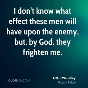 I don't know what effect these men will have upon the enemy, but, by God, they frighten me.