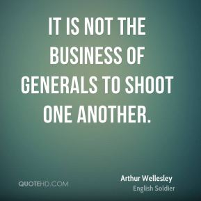 It is not the business of generals to shoot one another.