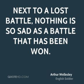 Next to a lost battle, nothing is so sad as a battle that has been won.