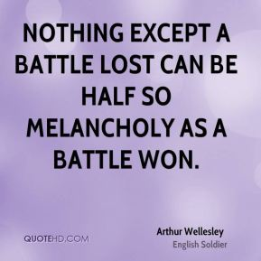Nothing except a battle lost can be half so melancholy as a battle won.
