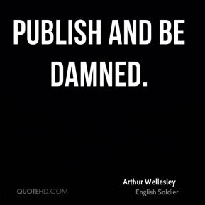 Arthur Wellesley - Publish and be damned.