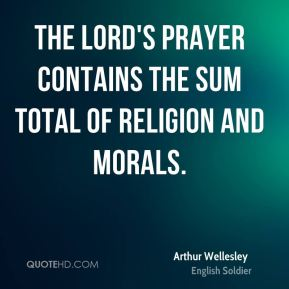Arthur Wellesley - The Lord's prayer contains the sum total of religion and morals.