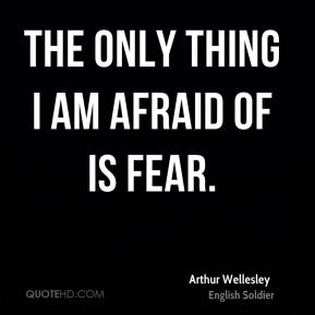 The only thing I am afraid of is fear.