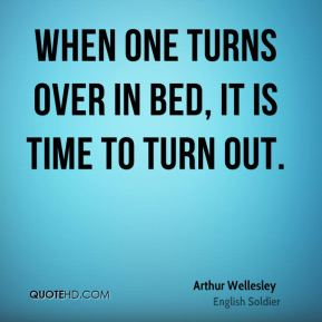 Arthur Wellesley - When one turns over in bed, it is time to turn out.
