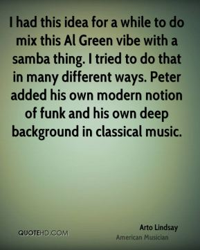 Arto Lindsay - I had this idea for a while to do mix this Al Green vibe with a samba thing. I tried to do that in many different ways. Peter added his own modern notion of funk and his own deep background in classical music.