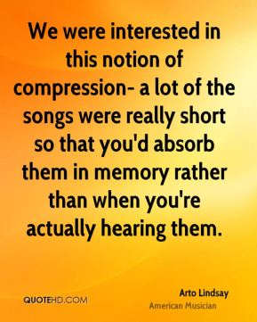 Arto Lindsay - We were interested in this notion of compression- a lot of the songs were really short so that you'd absorb them in memory rather than when you're actually hearing them.