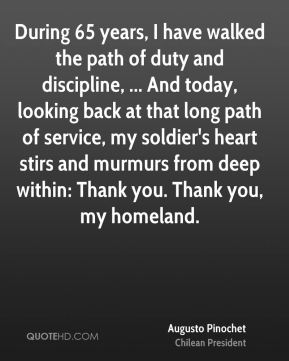 During 65 years, I have walked the path of duty and discipline, ... And today, looking back at that long path of service, my soldier's heart stirs and murmurs from deep within: Thank you. Thank you, my homeland.