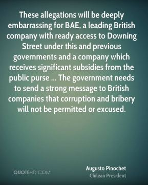 These allegations will be deeply embarrassing for BAE, a leading British company with ready access to Downing Street under this and previous governments and a company which receives significant subsidies from the public purse ... The government needs to send a strong message to British companies that corruption and bribery will not be permitted or excused.