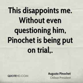 Augusto Pinochet - This disappoints me. Without even questioning him, Pinochet is being put on trial.