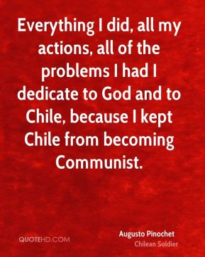 Augusto Pinochet - Everything I did, all my actions, all of the problems I had I dedicate to God and to Chile, because I kept Chile from becoming Communist.