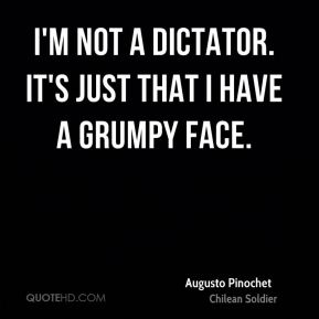 Augusto Pinochet - I'm not a dictator. It's just that I have a grumpy face.