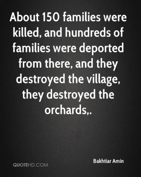 About 150 families were killed, and hundreds of families were deported from there, and they destroyed the village, they destroyed the orchards.