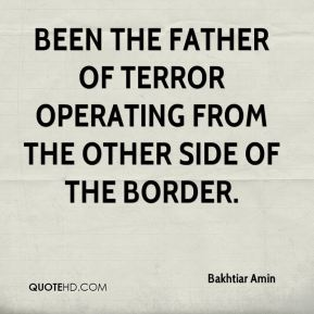 been the father of terror operating from the other side of the border.