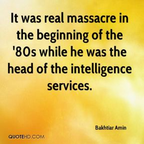 It was real massacre in the beginning of the '80s while he was the head of the intelligence services.