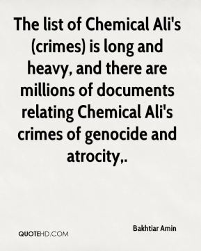 The list of Chemical Ali's (crimes) is long and heavy, and there are millions of documents relating Chemical Ali's crimes of genocide and atrocity.
