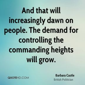 Barbara Castle - And that will increasingly dawn on people. The demand for controlling the commanding heights will grow.
