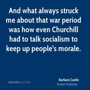 Barbara Castle - And what always struck me about that war period was how even Churchill had to talk socialism to keep up people's morale.