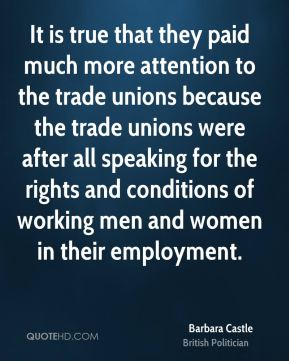 Barbara Castle - It is true that they paid much more attention to the trade unions because the trade unions were after all speaking for the rights and conditions of working men and women in their employment.