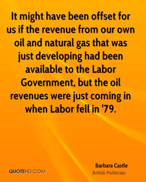 Barbara Castle - It might have been offset for us if the revenue from our own oil and natural gas that was just developing had been available to the Labor Government, but the oil revenues were just coming in when Labor fell in '79.