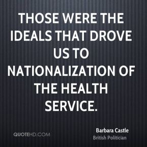 Barbara Castle - Those were the ideals that drove us to nationalization of the health service.
