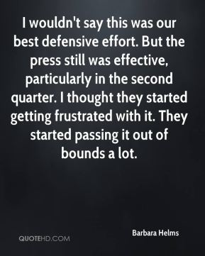Barbara Helms - I wouldn't say this was our best defensive effort. But the press still was effective, particularly in the second quarter. I thought they started getting frustrated with it. They started passing it out of bounds a lot.