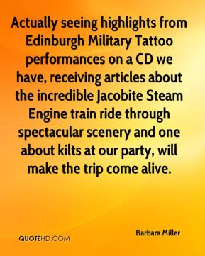 Barbara Miller - Actually seeing highlights from Edinburgh Military Tattoo performances on a CD we have, receiving articles about the incredible Jacobite Steam Engine train ride through spectacular scenery and one about kilts at our party, will make the trip come alive.
