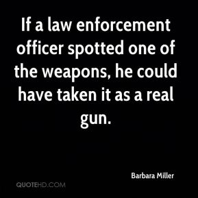 Barbara Miller - If a law enforcement officer spotted one of the weapons, he could have taken it as a real gun.