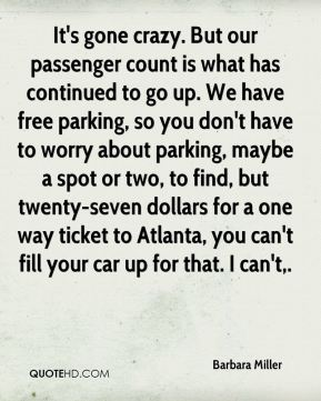 Barbara Miller - It's gone crazy. But our passenger count is what has continued to go up. We have free parking, so you don't have to worry about parking, maybe a spot or two, to find, but twenty-seven dollars for a one way ticket to Atlanta, you can't fill your car up for that. I can't.