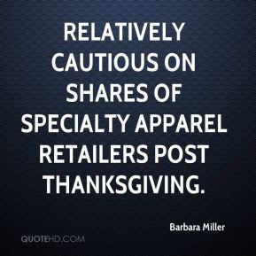 Barbara Miller - relatively cautious on shares of specialty apparel retailers post Thanksgiving.