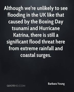 Barbara Young - Although we're unlikely to see flooding in the UK like that caused by the Boxing Day tsunami and Hurricane Katrina, there is still a significant flood threat here from extreme rainfall and coastal surges.