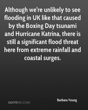 Barbara Young - Although we're unlikely to see flooding in UK like that caused by the Boxing Day tsunami and Hurricane Katrina, there is still a significant flood threat here from extreme rainfall and coastal surges.