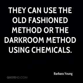 Barbara Young - They can use the old fashioned method or the darkroom method using chemicals.