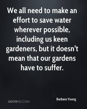 Barbara Young - We all need to make an effort to save water wherever possible, including us keen gardeners, but it doesn't mean that our gardens have to suffer.