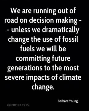 Barbara Young - We are running out of road on decision making -- unless we dramatically change the use of fossil fuels we will be committing future generations to the most severe impacts of climate change.