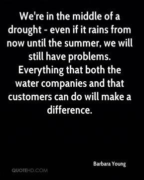 Barbara Young - We're in the middle of a drought - even if it rains from now until the summer, we will still have problems. Everything that both the water companies and that customers can do will make a difference.