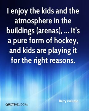 I enjoy the kids and the atmosphere in the buildings (arenas), ... It's a pure form of hockey, and kids are playing it for the right reasons.