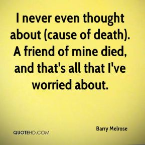 Barry Melrose - I never even thought about (cause of death). A friend of mine died, and that's all that I've worried about.