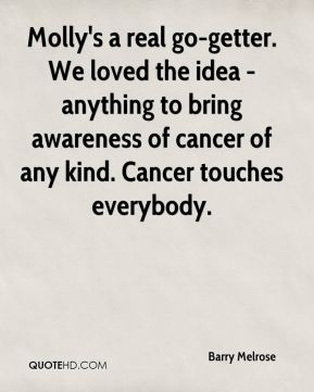 Molly's a real go-getter. We loved the idea - anything to bring awareness of cancer of any kind. Cancer touches everybody.