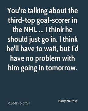 Barry Melrose - You're talking about the third-top goal-scorer in the NHL ... I think he should just go in. I think he'll have to wait, but I'd have no problem with him going in tomorrow.