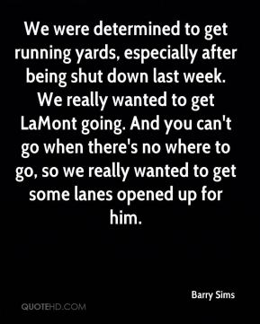 Barry Sims - We were determined to get running yards, especially after being shut down last week. We really wanted to get LaMont going. And you can't go when there's no where to go, so we really wanted to get some lanes opened up for him.