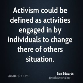 Ben Edwards - Activism could be defined as activities engaged in by individuals to change there of others situation.