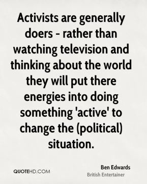 Activists are generally doers - rather than watching television and thinking about the world they will put there energies into doing something 'active' to change the (political) situation.