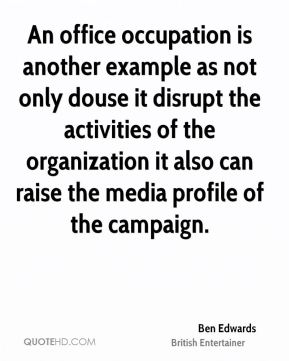 Ben Edwards - An office occupation is another example as not only douse it disrupt the activities of the organization it also can raise the media profile of the campaign.