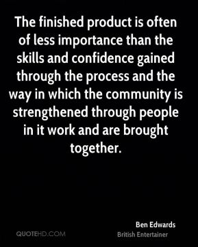 Ben Edwards - The finished product is often of less importance than the skills and confidence gained through the process and the way in which the community is strengthened through people in it work and are brought together.