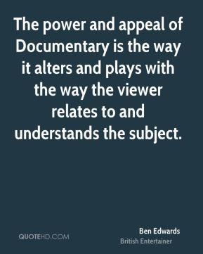 Ben Edwards - The power and appeal of Documentary is the way it alters and plays with the way the viewer relates to and understands the subject.
