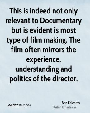 Ben Edwards - This is indeed not only relevant to Documentary but is evident is most type of film making. The film often mirrors the experience, understanding and politics of the director.