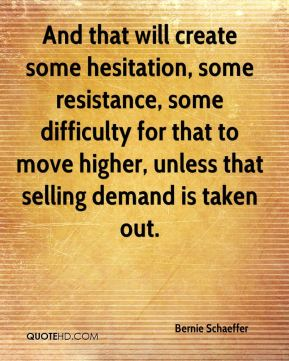 Bernie Schaeffer - And that will create some hesitation, some resistance, some difficulty for that to move higher, unless that selling demand is taken out.