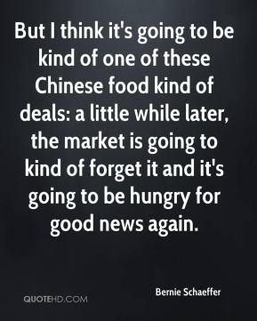 Bernie Schaeffer - But I think it's going to be kind of one of these Chinese food kind of deals: a little while later, the market is going to kind of forget it and it's going to be hungry for good news again.