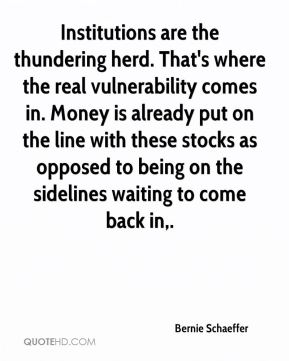 Bernie Schaeffer - Institutions are the thundering herd. That's where the real vulnerability comes in. Money is already put on the line with these stocks as opposed to being on the sidelines waiting to come back in.