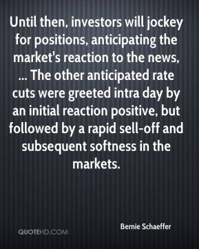 Bernie Schaeffer - Until then, investors will jockey for positions, anticipating the market's reaction to the news, ... The other anticipated rate cuts were greeted intra day by an initial reaction positive, but followed by a rapid sell-off and subsequent softness in the markets.